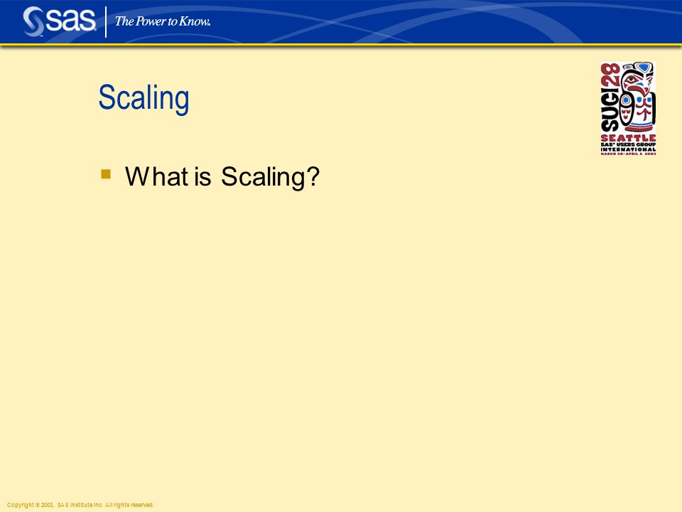 Copyright © 2003, SAS Institute Inc. All rights reserved. Scaling  What is Scaling