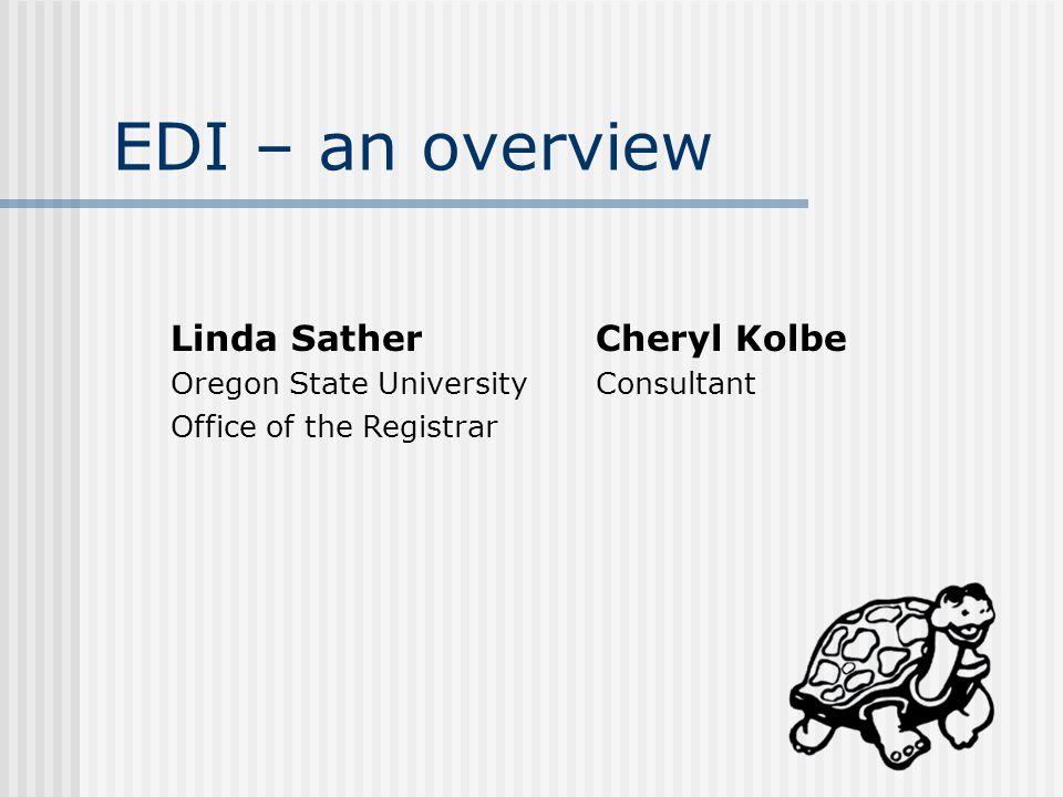 EDI – an overview Linda SatherCheryl Kolbe Oregon State UniversityConsultant Office of the Registrar