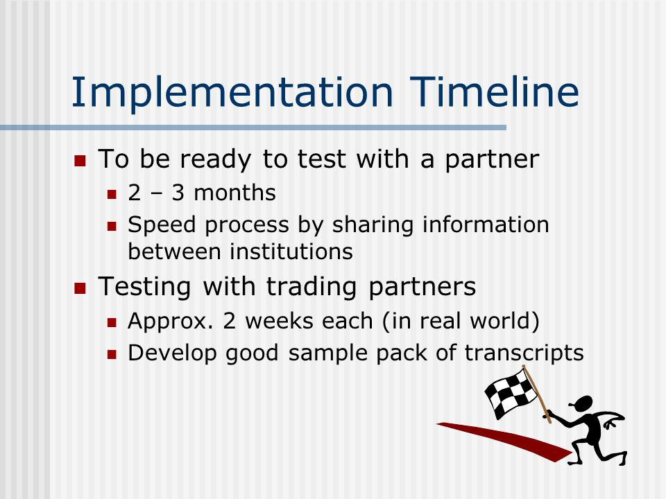 Implementation Timeline To be ready to test with a partner 2 – 3 months Speed process by sharing information between institutions Testing with trading partners Approx.