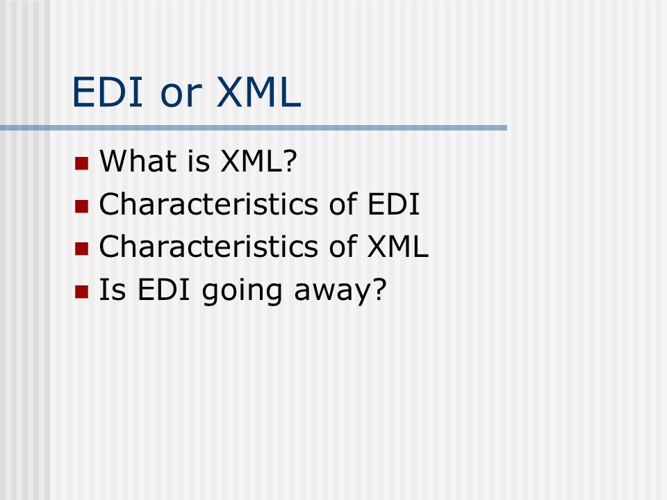 EDI or XML What is XML? Characteristics of EDI Characteristics of XML Is EDI going away?