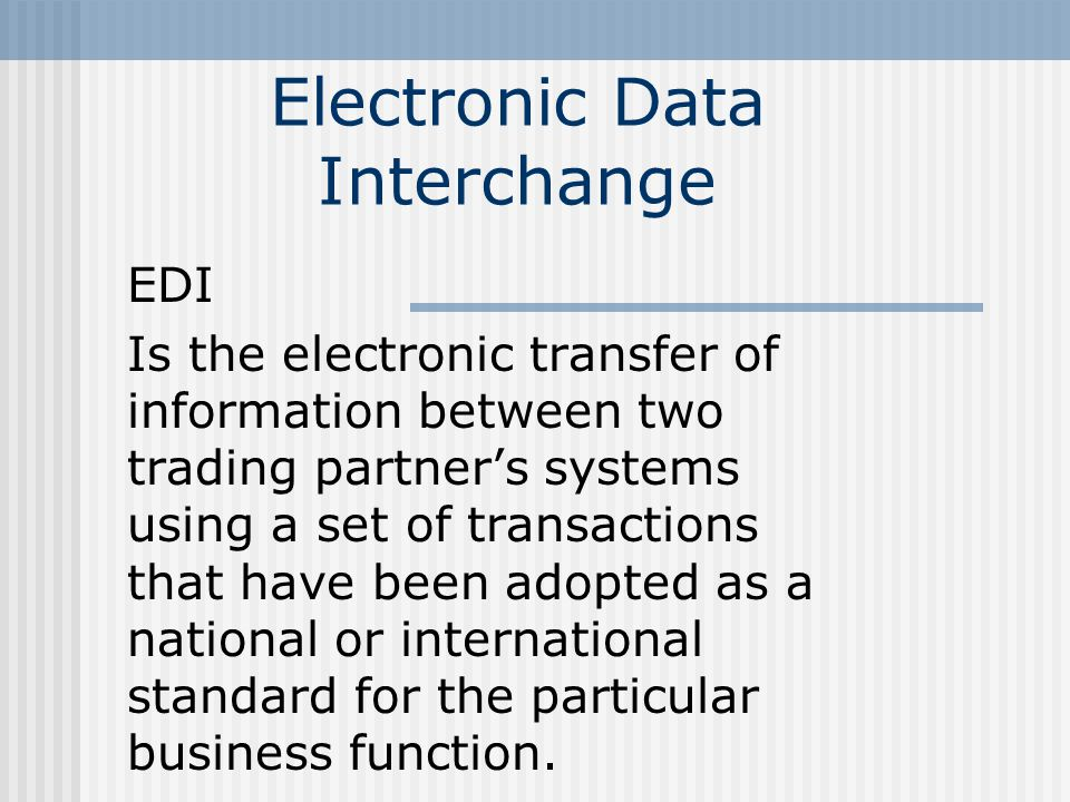 Electronic Data Interchange EDI Is the electronic transfer of information between two trading partner's systems using a set of transactions that have been adopted as a national or international standard for the particular business function.