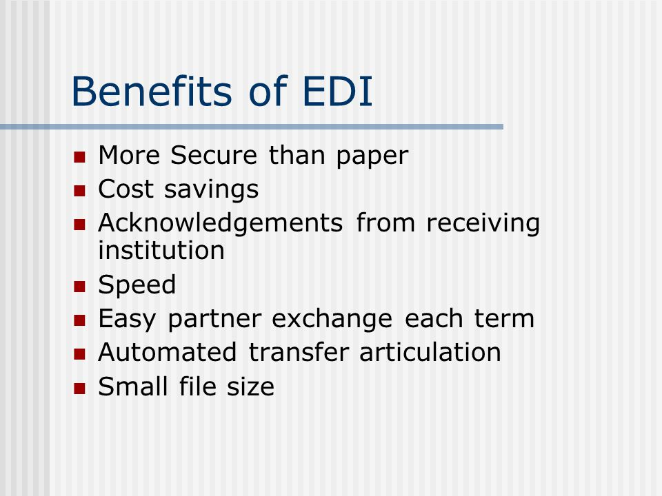 Benefits of EDI More Secure than paper Cost savings Acknowledgements from receiving institution Speed Easy partner exchange each term Automated transfer articulation Small file size