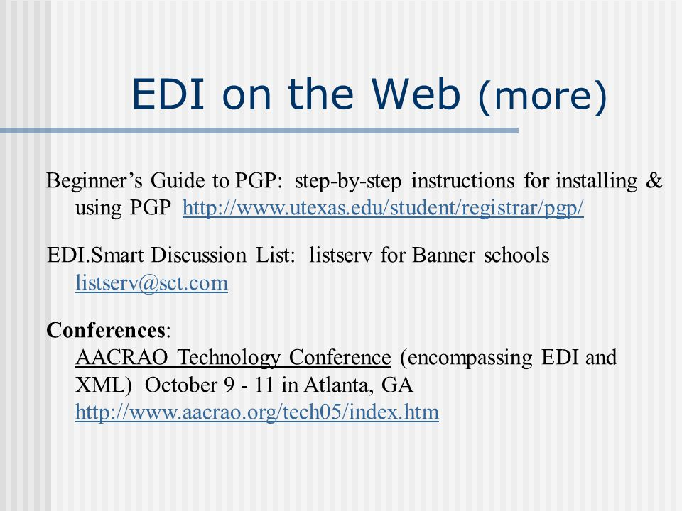 Beginner's Guide to PGP: step-by-step instructions for installing & using PGP http://www.utexas.edu/student/registrar/pgp/http://www.utexas.edu/student/registrar/pgp/ EDI.Smart Discussion List: listserv for Banner schools listserv@sct.com Conferences: AACRAO Technology Conference (encompassing EDI and XML) October 9 - 11 in Atlanta, GA http://www.aacrao.org/tech05/index.htm EDI on the Web (more)