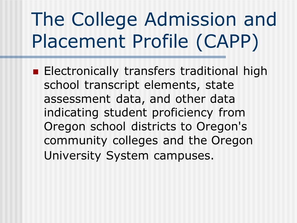 The College Admission and Placement Profile (CAPP) Electronically transfers traditional high school transcript elements, state assessment data, and other data indicating student proficiency from Oregon school districts to Oregon s community colleges and the Oregon University System campuses.