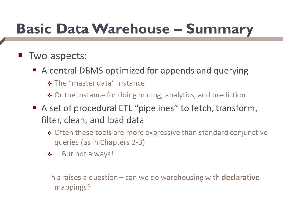 "Basic Data Warehouse – Summary  Two aspects:  A central DBMS optimized for appends and querying  The ""master data"" instance  Or the instance for d"