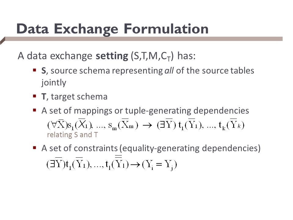 Data Exchange Formulation A data exchange setting (S,T,M,C T ) has:  S, source schema representing all of the source tables jointly  T, target schem