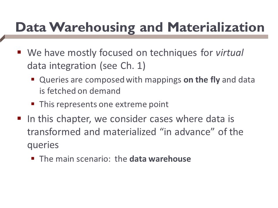 Data Warehousing and Materialization  We have mostly focused on techniques for virtual data integration (see Ch. 1)  Queries are composed with mappi