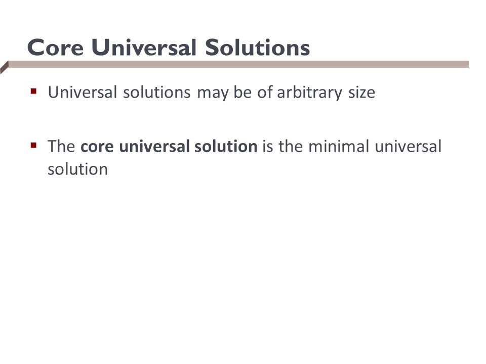Core Universal Solutions  Universal solutions may be of arbitrary size  The core universal solution is the minimal universal solution