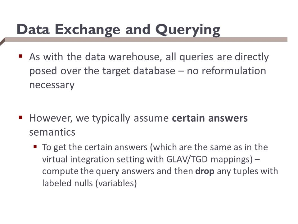 Data Exchange and Querying  As with the data warehouse, all queries are directly posed over the target database – no reformulation necessary  Howeve
