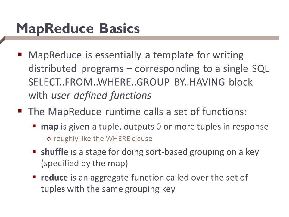 MapReduce Basics  MapReduce is essentially a template for writing distributed programs – corresponding to a single SQL SELECT..FROM..WHERE..GROUP BY.