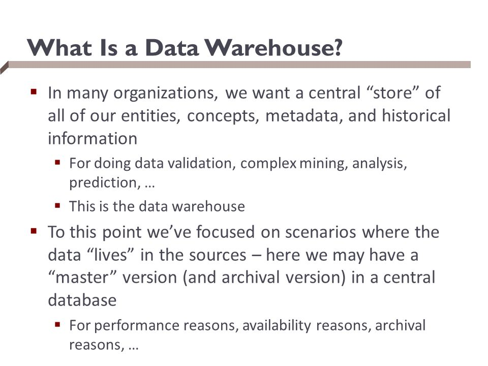 "What Is a Data Warehouse?  In many organizations, we want a central ""store"" of all of our entities, concepts, metadata, and historical information "