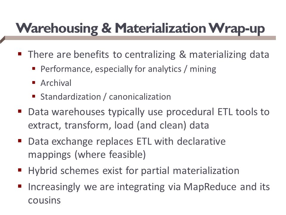 Warehousing & Materialization Wrap-up  There are benefits to centralizing & materializing data  Performance, especially for analytics / mining  Arc