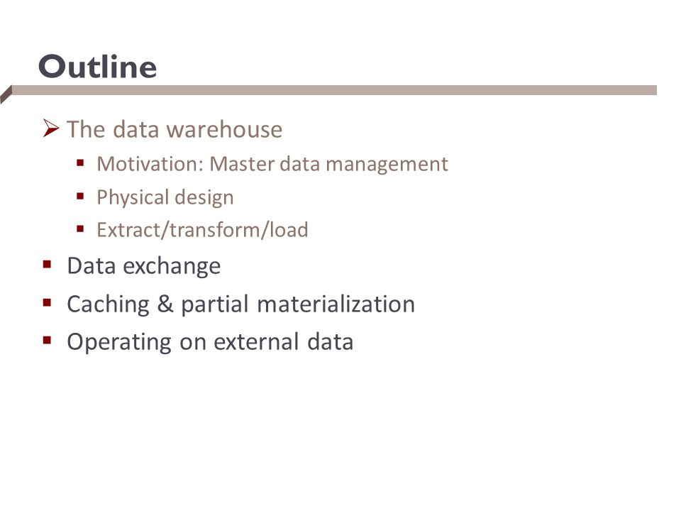 Outline  The data warehouse  Motivation: Master data management  Physical design  Extract/transform/load  Data exchange  Caching & partial mater