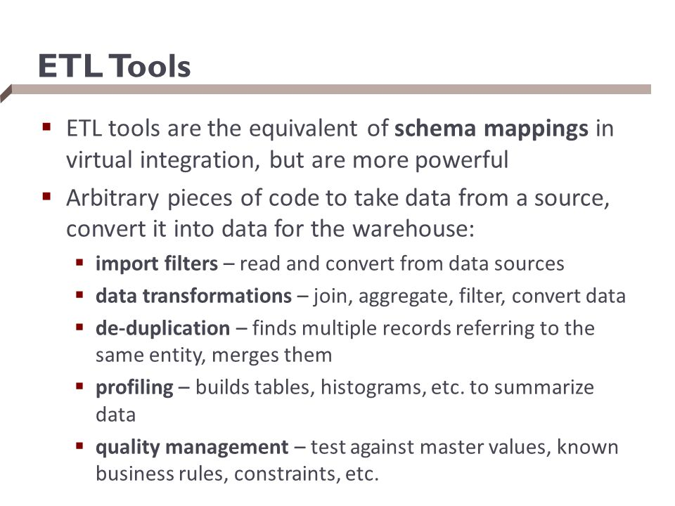 ETL Tools  ETL tools are the equivalent of schema mappings in virtual integration, but are more powerful  Arbitrary pieces of code to take data from