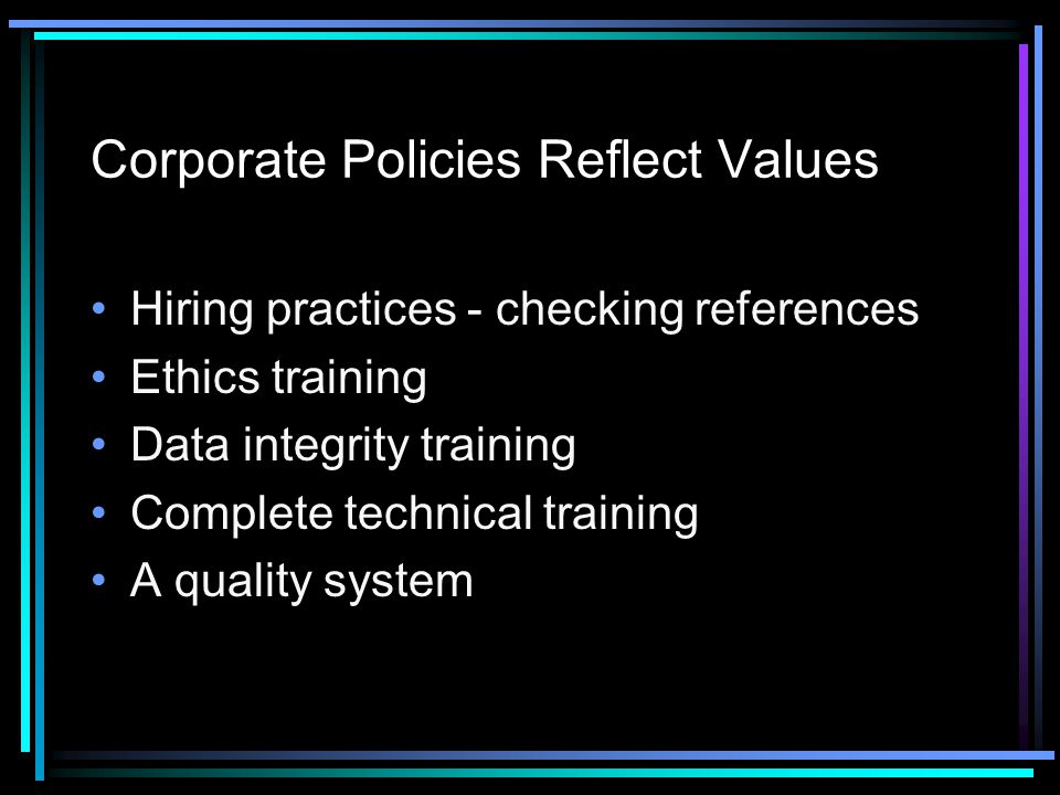 Corporate Policies Reflect Values Hiring practices - checking references Ethics training Data integrity training Complete technical training A quality system