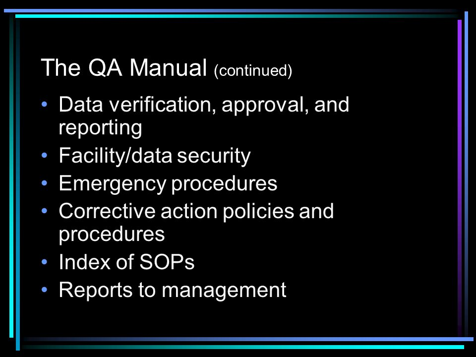 The QA Manual (continued) Data verification, approval, and reporting Facility/data security Emergency procedures Corrective action policies and procedures Index of SOPs Reports to management
