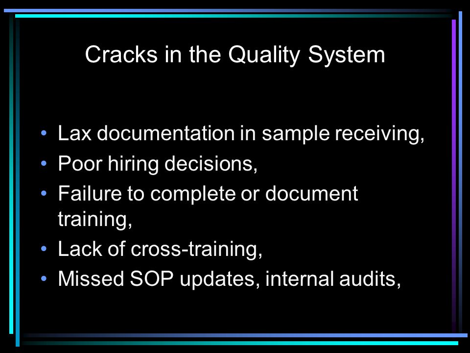 Cracks in the Quality System Lax documentation in sample receiving, Poor hiring decisions, Failure to complete or document training, Lack of cross-training, Missed SOP updates, internal audits,