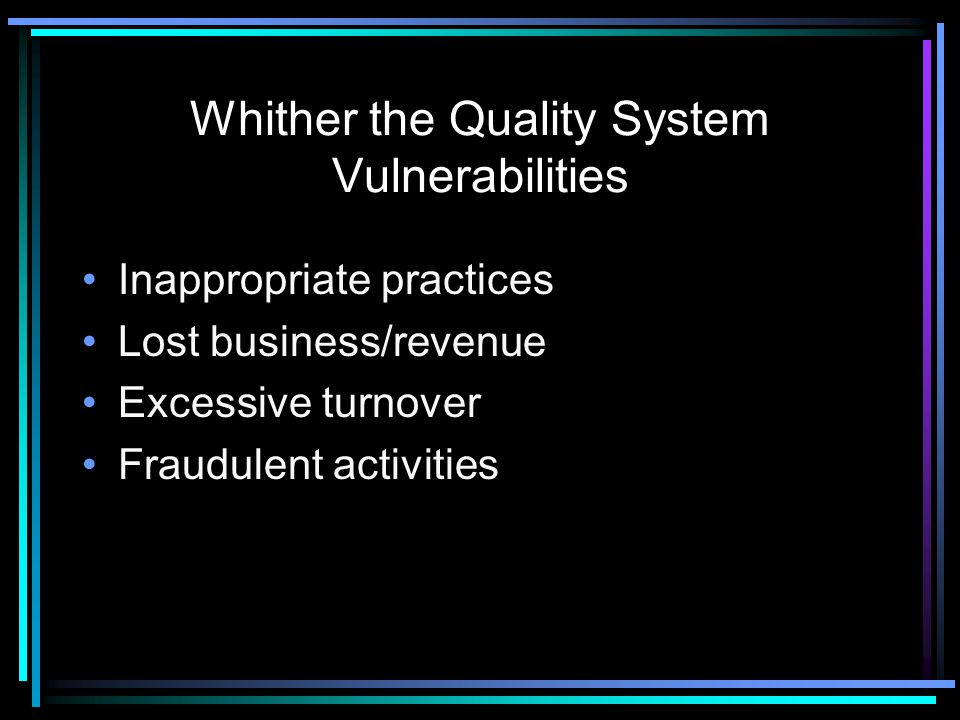 Whither the Quality System Vulnerabilities Inappropriate practices Lost business/revenue Excessive turnover Fraudulent activities