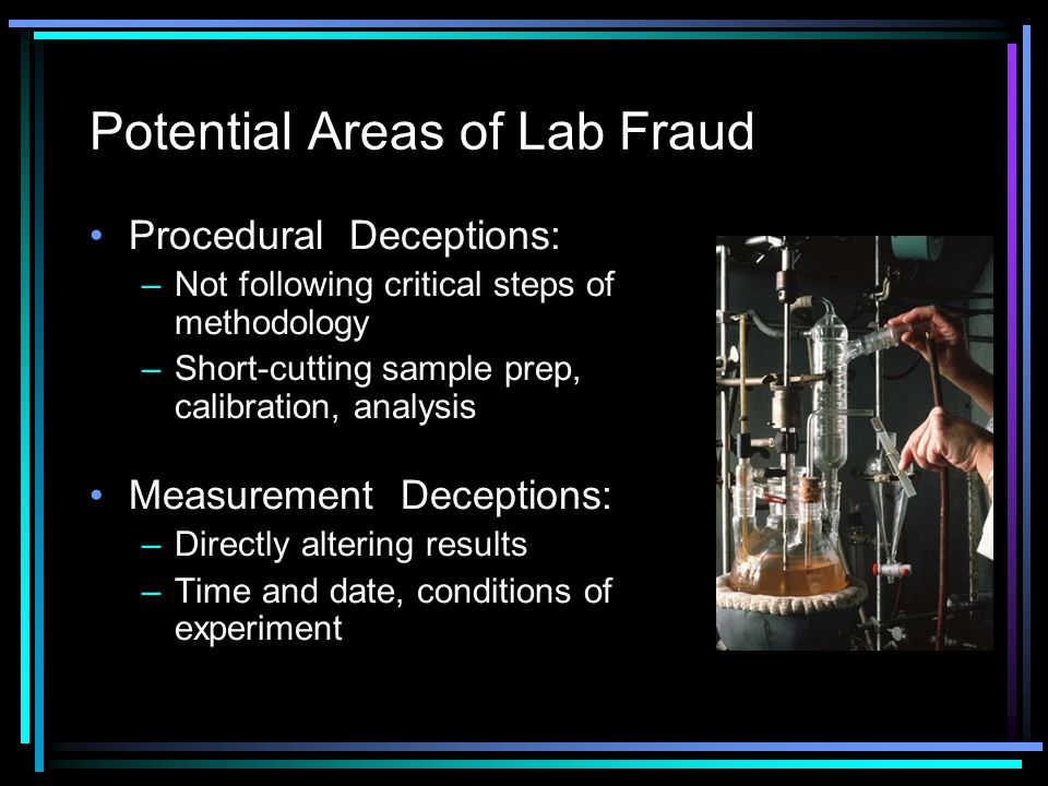Potential Areas of Lab Fraud Procedural Deceptions: –Not following critical steps of methodology –Short-cutting sample prep, calibration, analysis Measurement Deceptions: –Directly altering results –Time and date, conditions of experiment