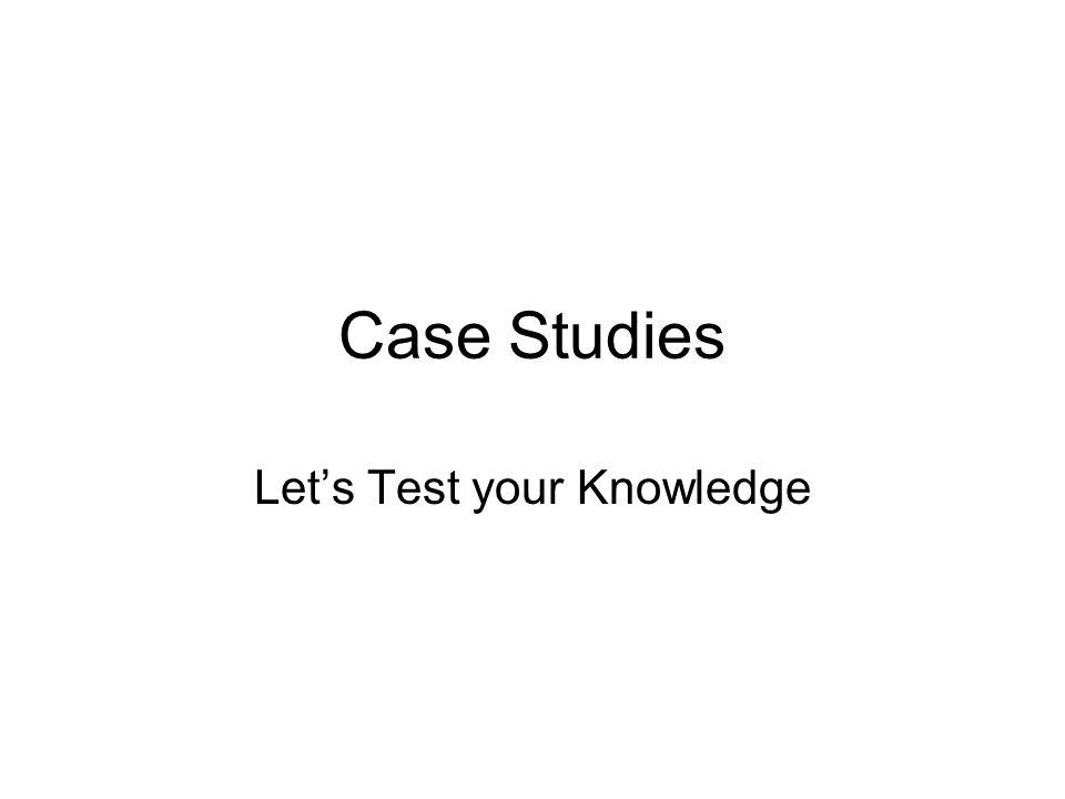Case Studies Let's Test your Knowledge