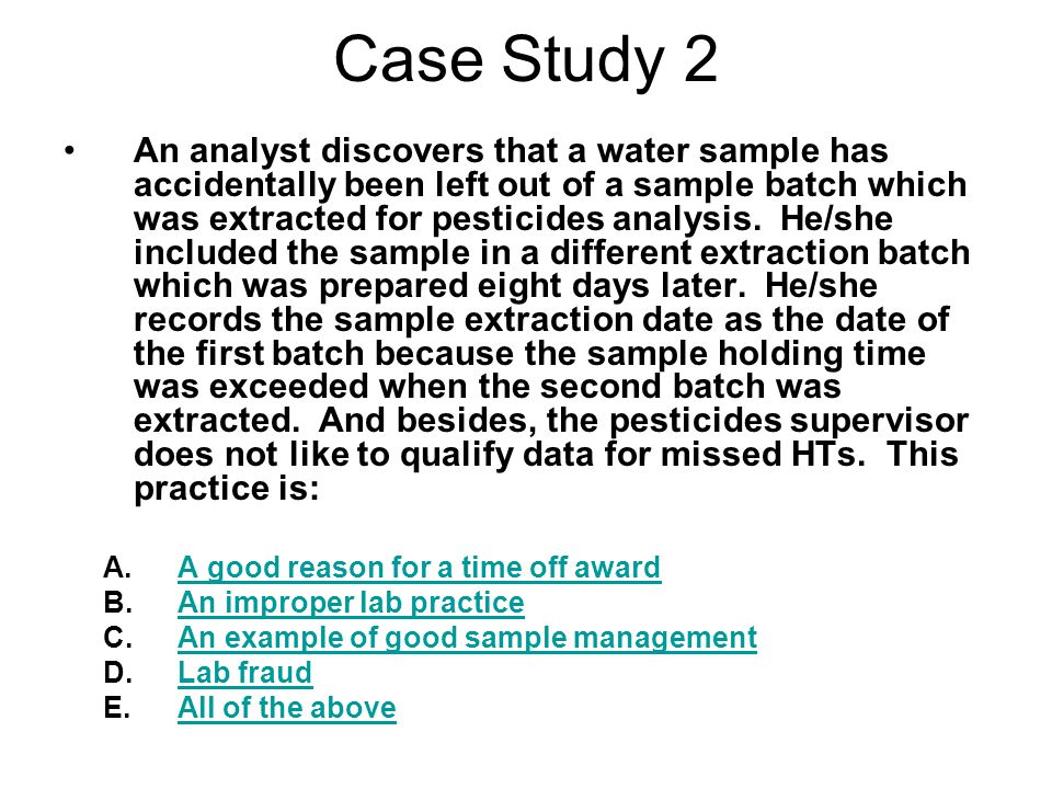 Case Study 2 An analyst discovers that a water sample has accidentally been left out of a sample batch which was extracted for pesticides analysis.