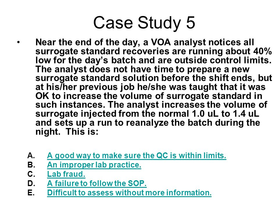 Case Study 5 Near the end of the day, a VOA analyst notices all surrogate standard recoveries are running about 40% low for the day's batch and are outside control limits.