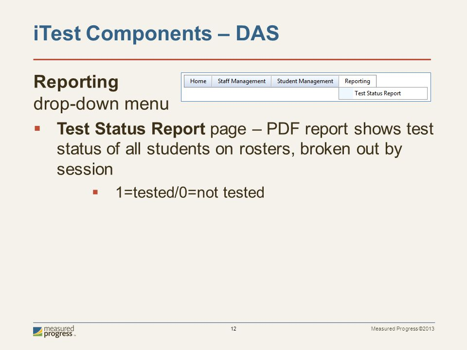 Measured Progress ©2013 12 Reporting drop-down menu  Test Status Report page – PDF report shows test status of all students on rosters, broken out by