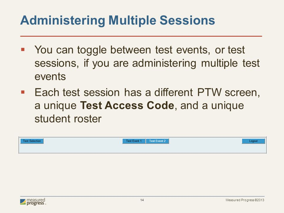 Measured Progress ©2013 14  You can toggle between test events, or test sessions, if you are administering multiple test events  Each test session h