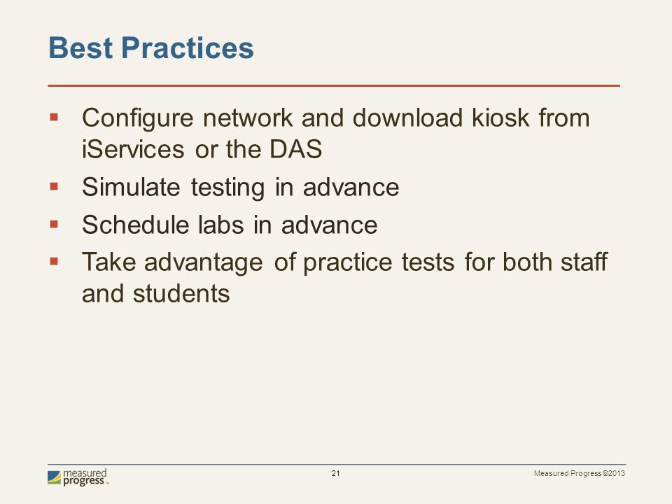 Measured Progress ©2013 21 Best Practices  Configure network and download kiosk from iServices or the DAS  Simulate testing in advance  Schedule la