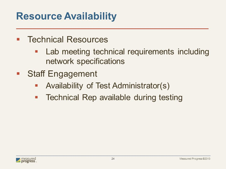 Measured Progress ©2013 24  Technical Resources  Lab meeting technical requirements including network specifications  Staff Engagement  Availabili