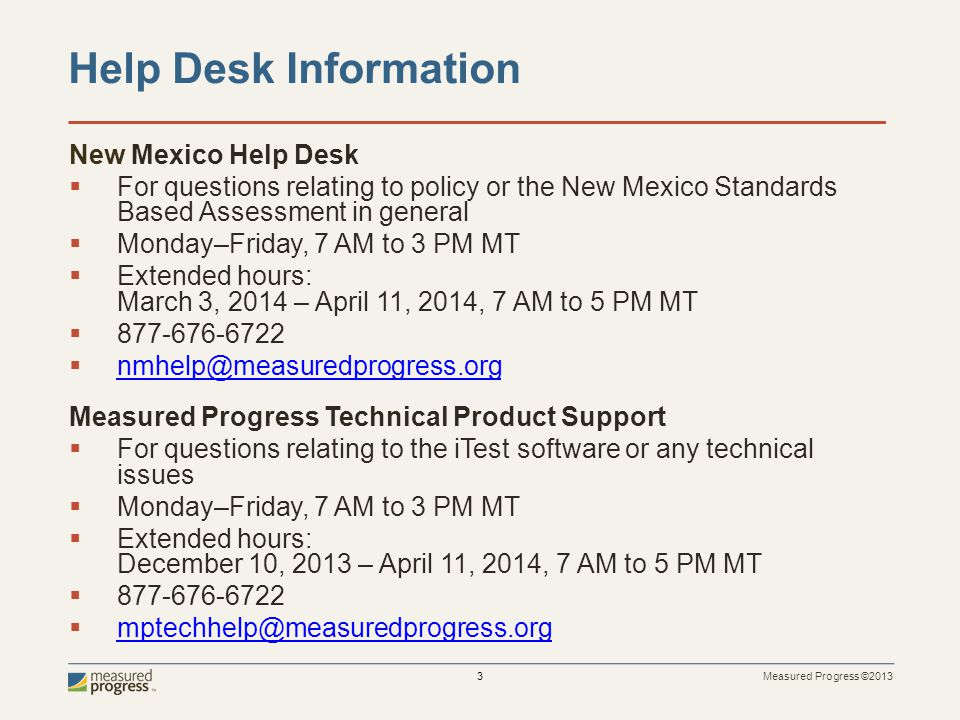 Measured Progress ©2013 3 New Mexico Help Desk  For questions relating to policy or the New Mexico Standards Based Assessment in general  Monday–Fri