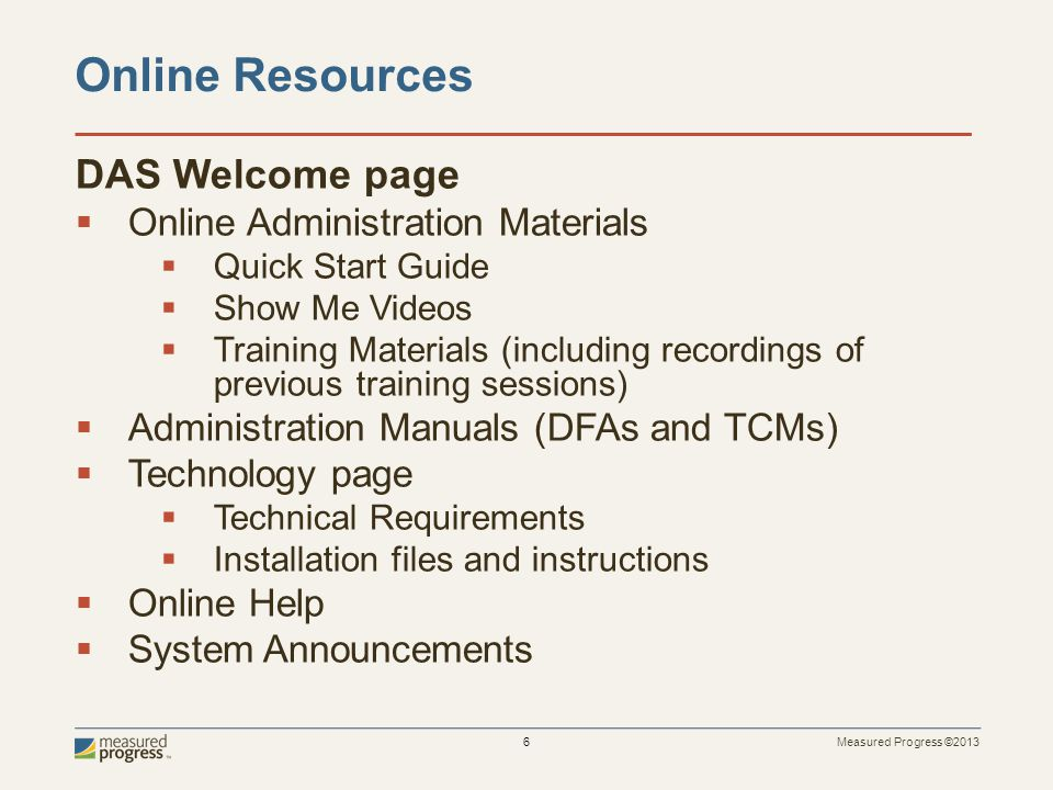 Measured Progress ©2013 6 Online Resources DAS Welcome page  Online Administration Materials  Quick Start Guide  Show Me Videos  Training Material