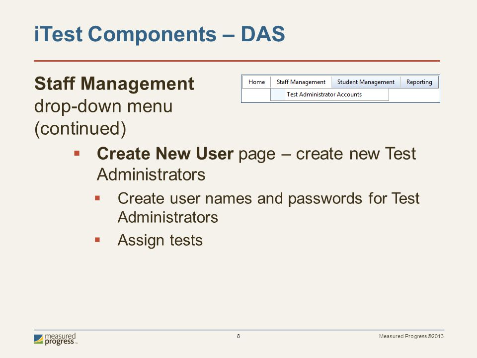 Measured Progress ©2013 8 Staff Management drop-down menu (continued)  Create New User page – create new Test Administrators  Create user names and