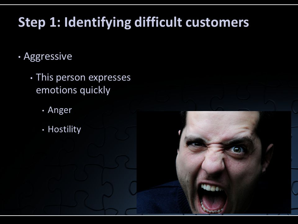 Passive These customers do not express their emotions out loud, but you can tell by their body language that they are not responsive and are angry or frustrated