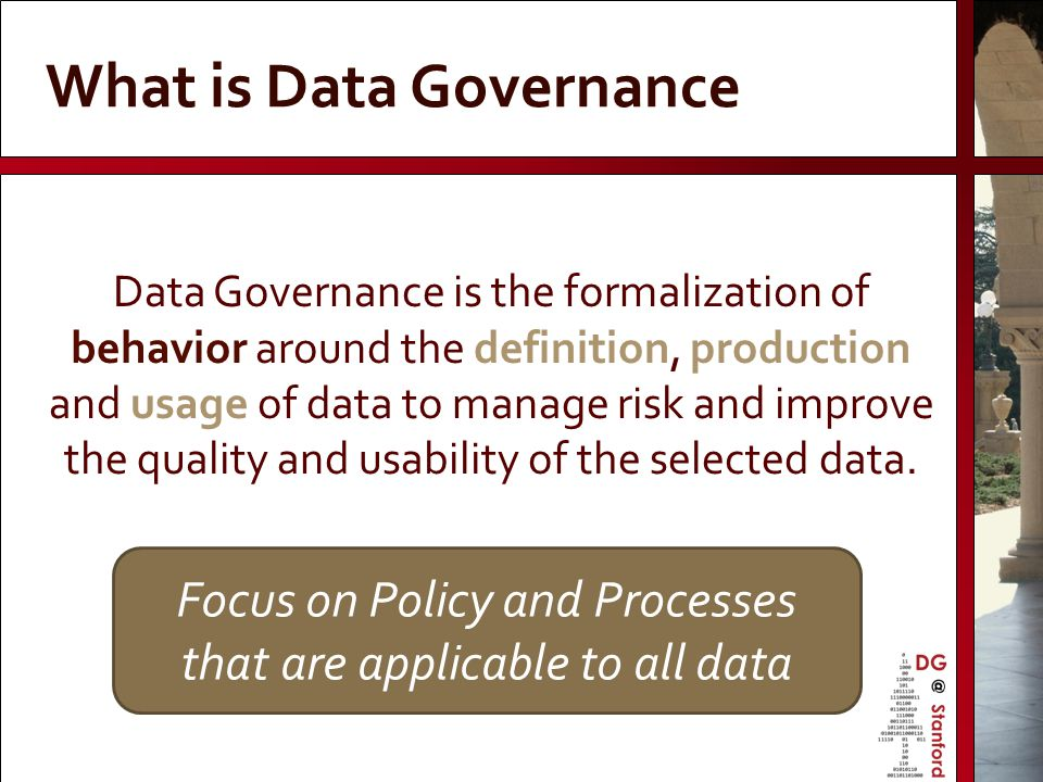 Focus on Policy and Processes that are applicable to all data What is Data Governance Data Governance is the formalization of behavior around the defi