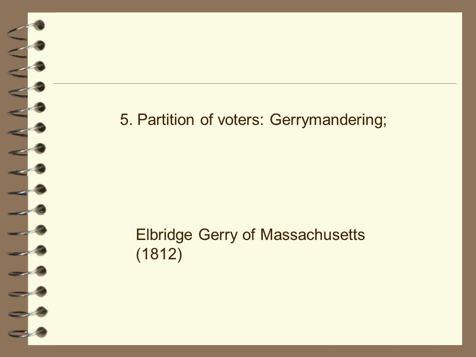 5. Partition of voters: Gerrymandering; Elbridge Gerry of Massachusetts (1812)