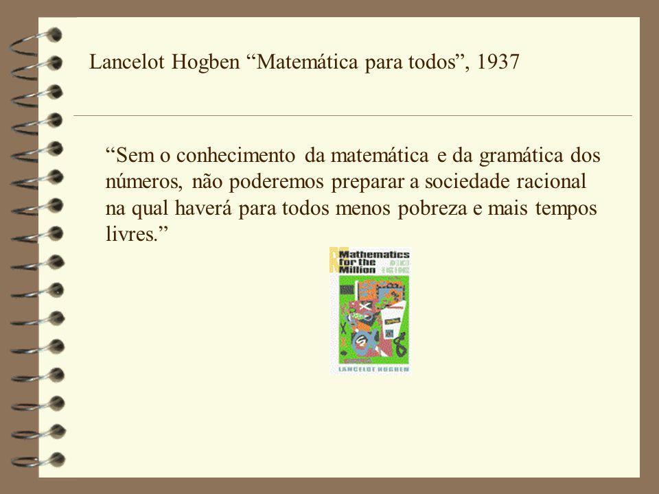 Lancelot Hogben Matemática para todos , 1937 Sem o conhecimento da matemática e da gramática dos números, não poderemos preparar a sociedade racional na qual haverá para todos menos pobreza e mais tempos livres.