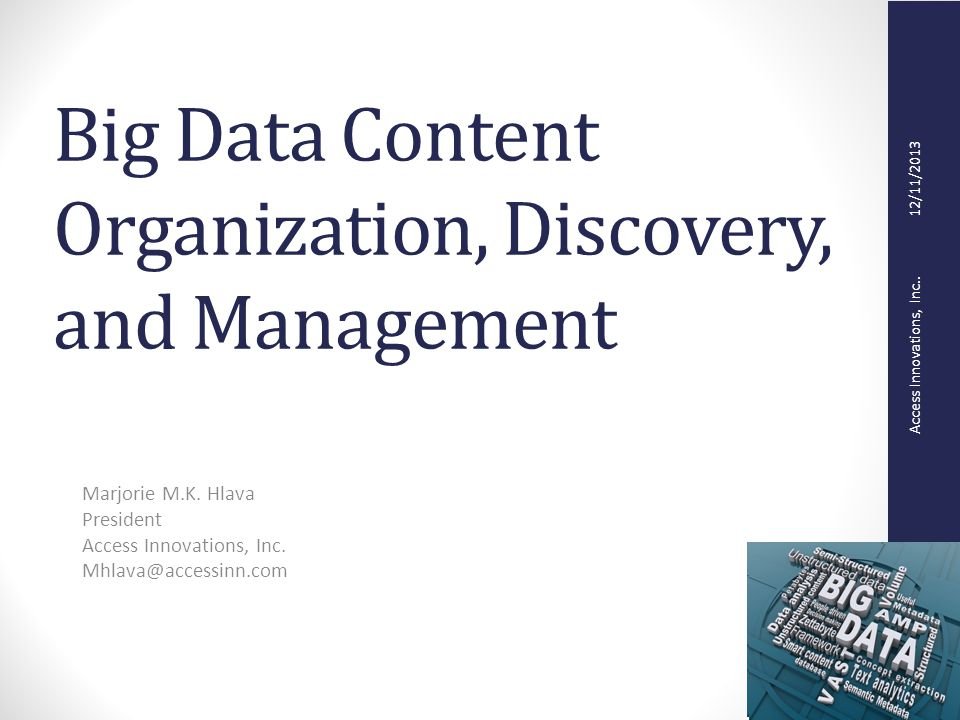 Big Data Content Organization, Discovery, and Management Marjorie M.K. Hlava President Access Innovations, Inc. Mhlava@accessinn.com