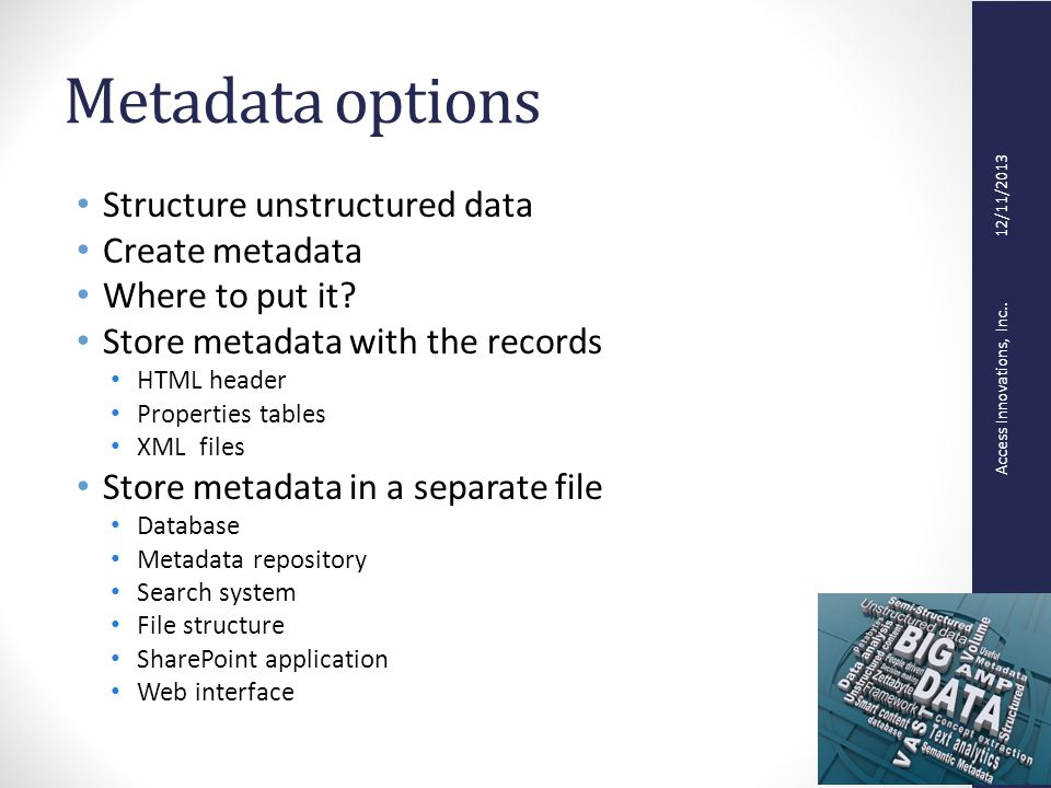 Access Innovations, Inc.. 12/11/2013 Metadata options Structure unstructured data Create metadata Where to put it? Store metadata with the records HTM