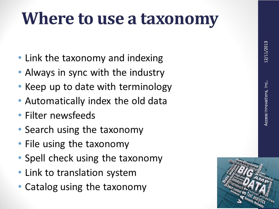 Access Innovations, Inc.. 12/11/2013 Where to use a taxonomy Link the taxonomy and indexing Always in sync with the industry Keep up to date with term