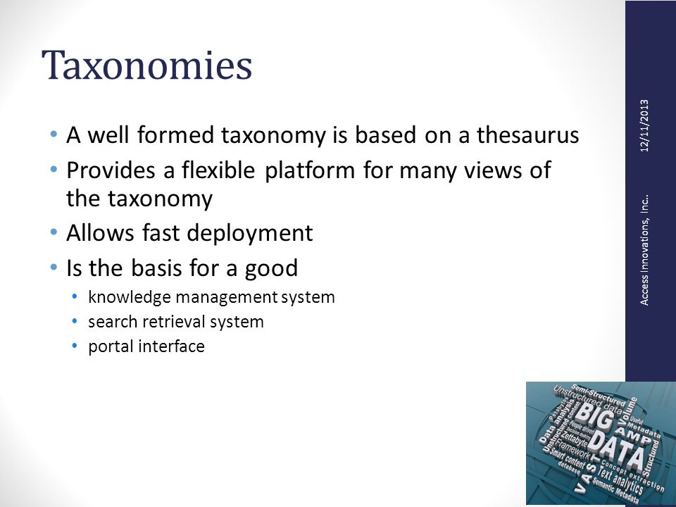 Access Innovations, Inc.. 12/11/2013 Taxonomies A well formed taxonomy is based on a thesaurus Provides a flexible platform for many views of the taxo