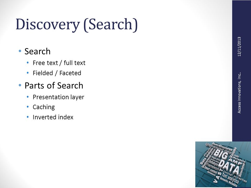 Access Innovations, Inc.. 12/11/2013 Discovery (Search) Search Free text / full text Fielded / Faceted Parts of Search Presentation layer Caching Inve