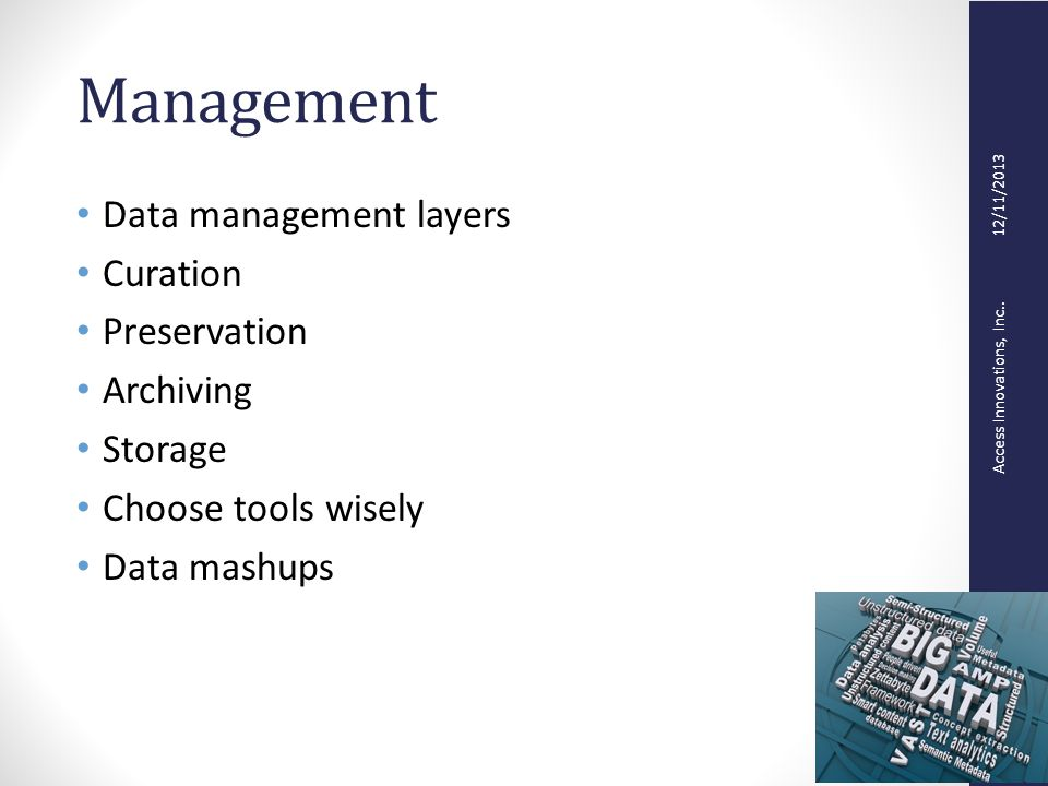 Access Innovations, Inc.. 12/11/2013 Management Data management layers Curation Preservation Archiving Storage Choose tools wisely Data mashups