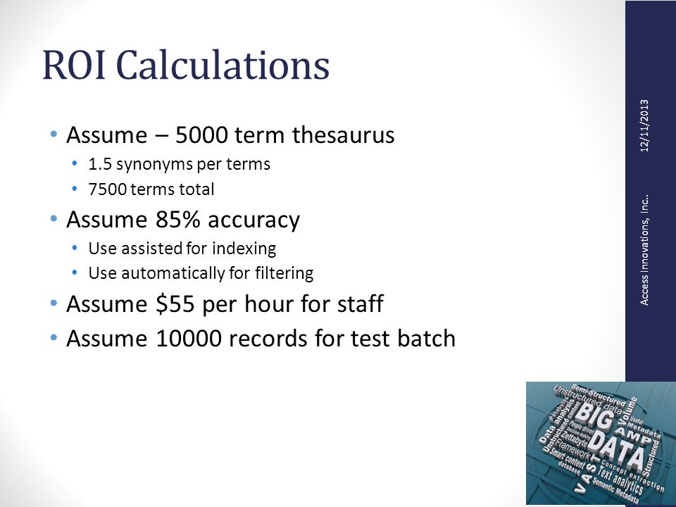 Access Innovations, Inc.. 12/11/2013 ROI Calculations Assume – 5000 term thesaurus 1.5 synonyms per terms 7500 terms total Assume 85% accuracy Use ass