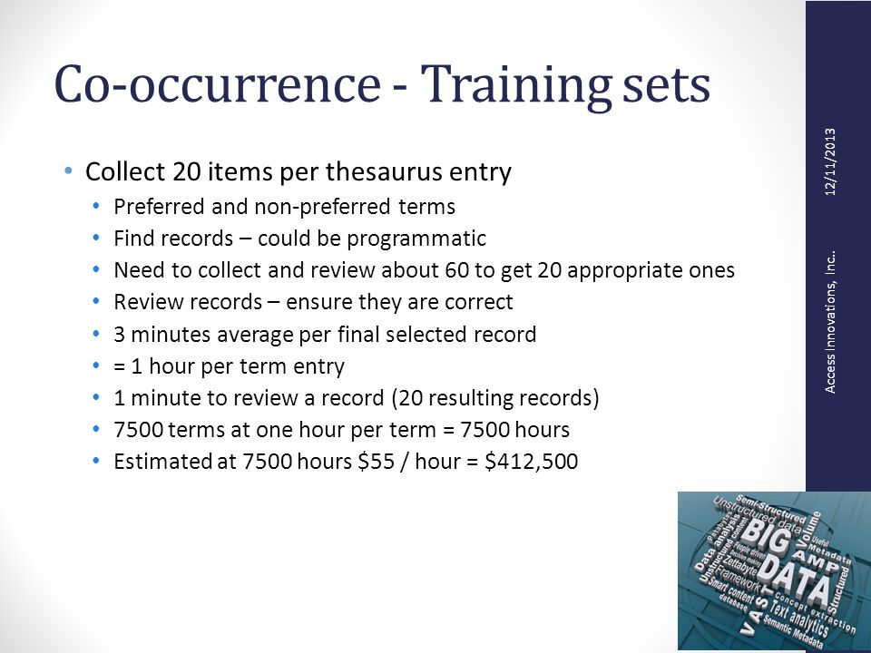 Access Innovations, Inc.. 12/11/2013 Co-occurrence - Training sets Collect 20 items per thesaurus entry Preferred and non-preferred terms Find records