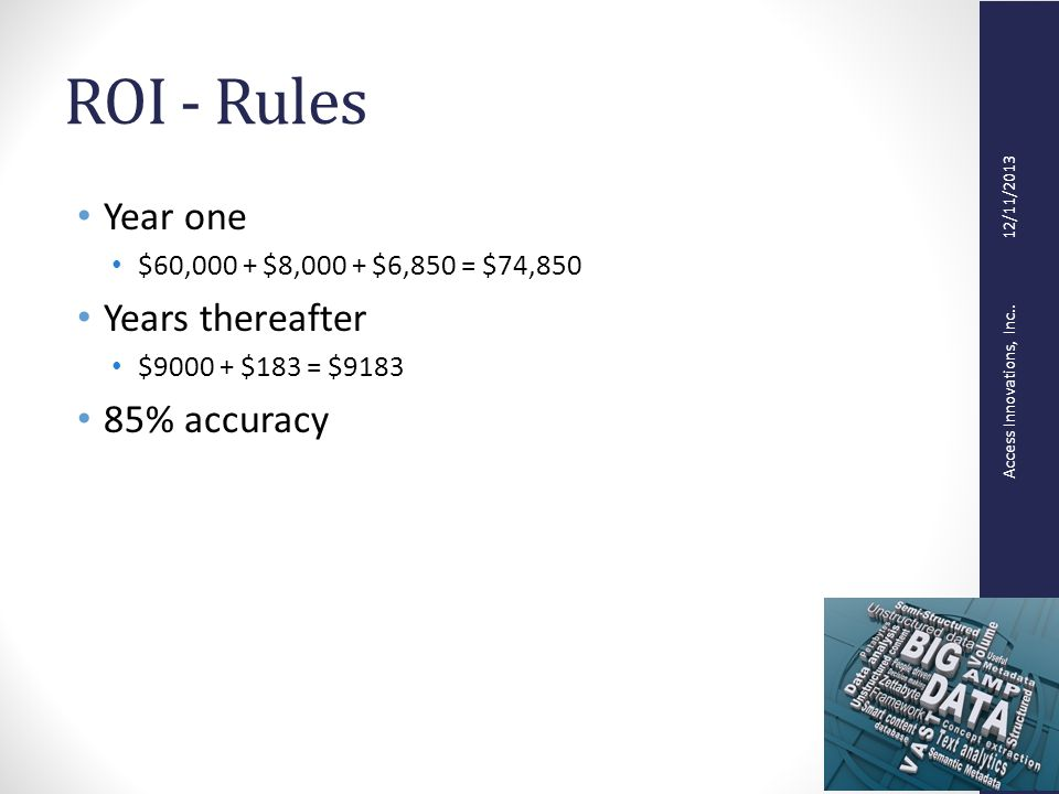 Access Innovations, Inc.. 12/11/2013 ROI - Rules Year one $60,000 + $8,000 + $6,850 = $74,850 Years thereafter $9000 + $183 = $9183 85% accuracy