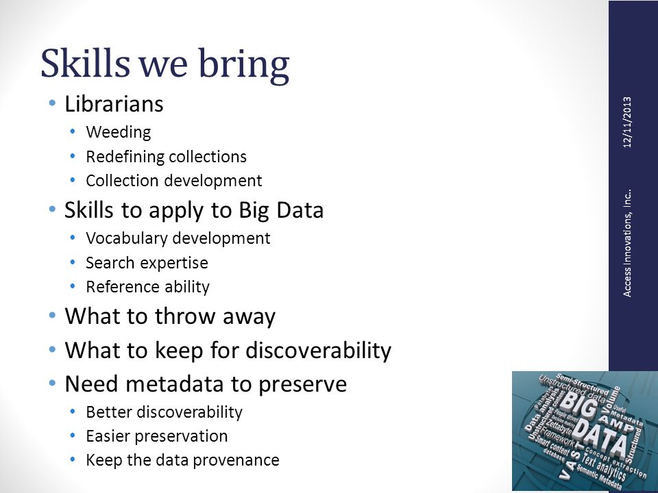 Skills we bring Librarians Weeding Redefining collections Collection development Skills to apply to Big Data Vocabulary development Search expertise Reference ability What to throw away What to keep for discoverability Need metadata to preserve Better discoverability Easier preservation Keep the data provenance