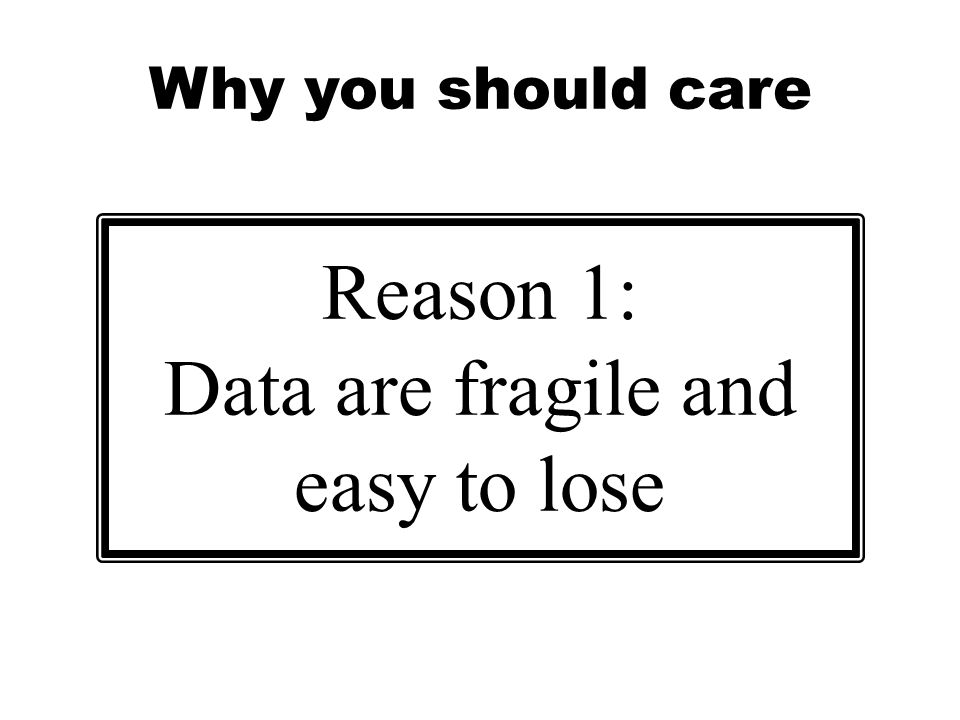Why you should care Reason 1: Data are fragile and easy to lose