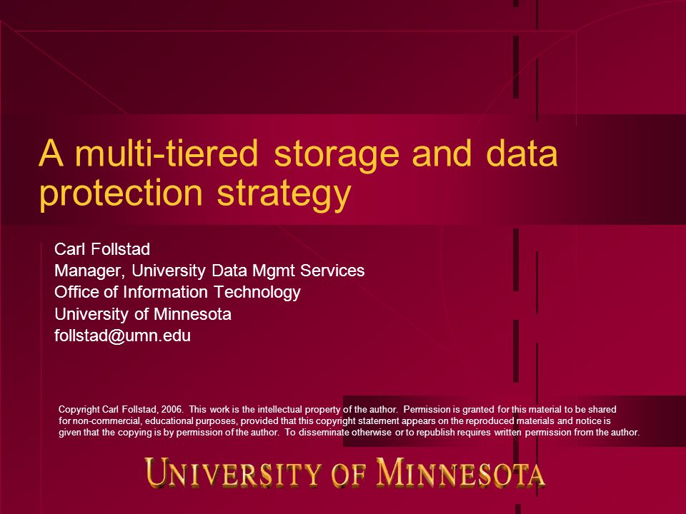 A multi-tiered storage and data protection strategy Carl Follstad Manager, University Data Mgmt Services Office of Information Technology University of Minnesota follstad@umn.edu Copyright Carl Follstad, 2006.
