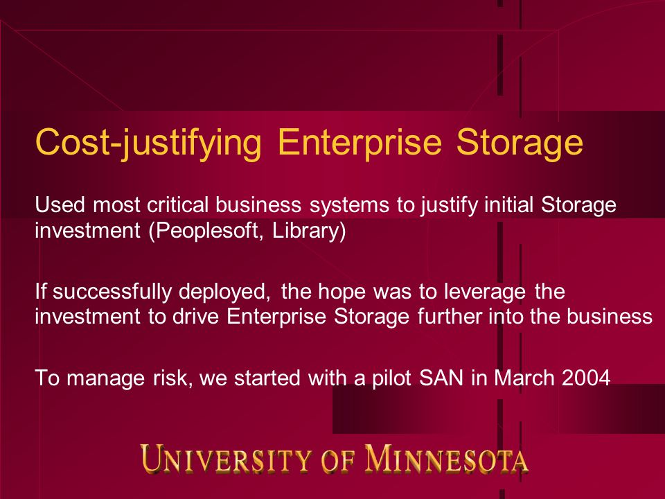Cost-justifying Enterprise Storage Used most critical business systems to justify initial Storage investment (Peoplesoft, Library) If successfully deployed, the hope was to leverage the investment to drive Enterprise Storage further into the business To manage risk, we started with a pilot SAN in March 2004